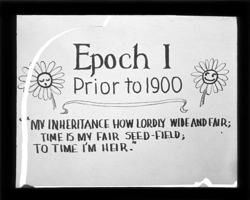 Title Slide, Epoch I, Prior to 1900. 'My inheritance how lordly wide and far; time is my fair seed-field; to time I heir.'